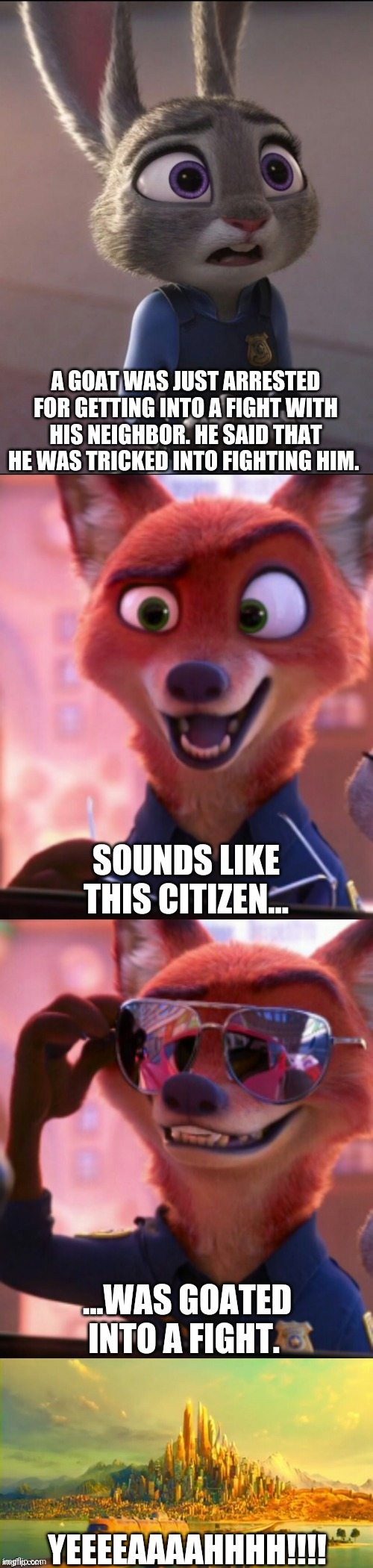 CSI: Zootopia 28 |  A GOAT WAS JUST ARRESTED FOR GETTING INTO A FIGHT WITH HIS NEIGHBOR. HE SAID THAT HE WAS TRICKED INTO FIGHTING HIM. SOUNDS LIKE THIS CITIZEN... ...WAS GOATED INTO A FIGHT. YEEEEAAAAHHHH!!!! | image tagged in csi zootopia,zootopia,judy hopps,nick wilde,parody,funny | made w/ Imgflip meme maker
