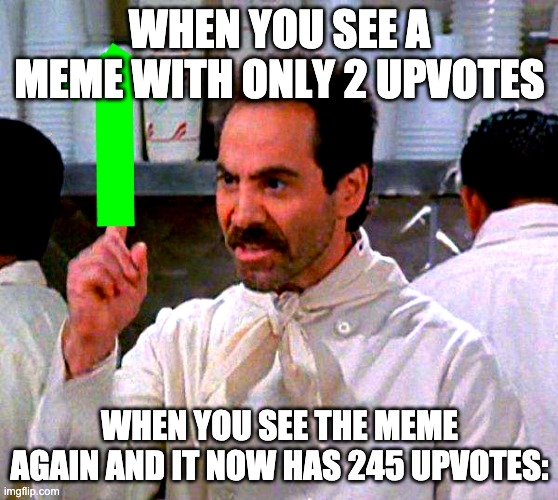 Me all the time |  WHEN YOU SEE A MEME WITH ONLY 2 UPVOTES; WHEN YOU SEE THE MEME AGAIN AND IT NOW HAS 245 UPVOTES: | image tagged in upvote for you | made w/ Imgflip meme maker