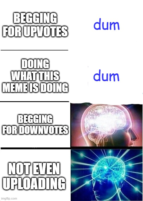 non-expanding brain |  dum; BEGGING FOR UPVOTES; dum; DOING WHAT THIS MEME IS DOING; BEGGING FOR DOWNVOTES; NOT EVEN UPLOADING | image tagged in memes,expanding brain | made w/ Imgflip meme maker