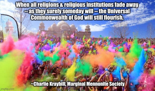 The Universal Commonwealth of God will flourish |  When all religions & religious institutions fade away  -- as they surely someday will -- the Universal  Commonwealth of God will still flourish. ~Charlie Kraybill, Marginal Mennonite Society | image tagged in religions,marginal mennonite society,commonwealth of god | made w/ Imgflip meme maker
