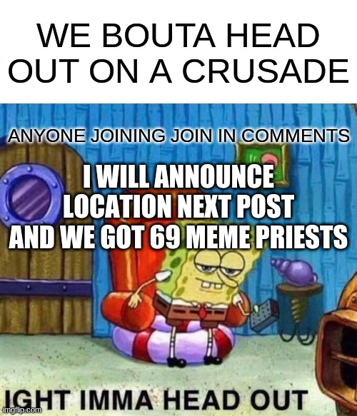 MEME-SADE |  WE BOUTA HEAD OUT ON A CRUSADE; ANYONE JOINING JOIN IN COMMENTS; I WILL ANNOUNCE LOCATION NEXT POST AND WE GOT 69 MEME PRIESTS | image tagged in memes,spongebob ight imma head out | made w/ Imgflip meme maker