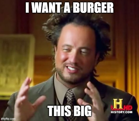 Ancient Aliens |  I WANT A BURGER; THIS BIG | image tagged in memes,ancient aliens | made w/ Imgflip meme maker