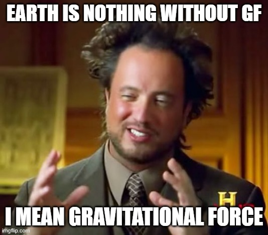 What about this? |  EARTH IS NOTHING WITHOUT GF; I MEAN GRAVITATIONAL FORCE | image tagged in memes,ancient aliens | made w/ Imgflip meme maker