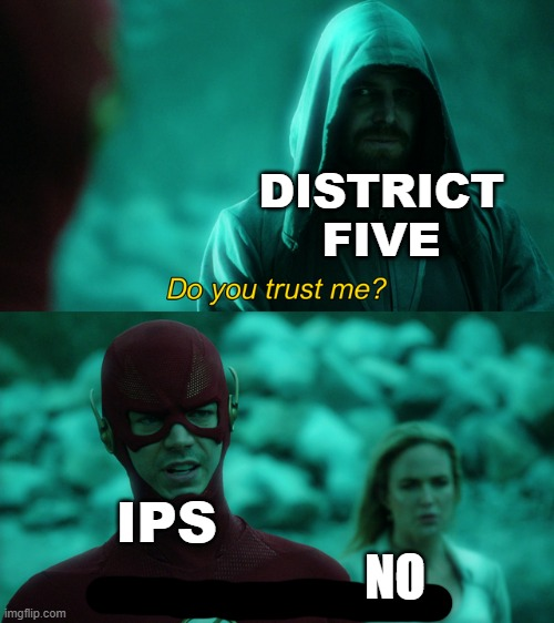 Do you trust me? |  DISTRICT FIVE; IPS; NO | image tagged in do you trust me | made w/ Imgflip meme maker