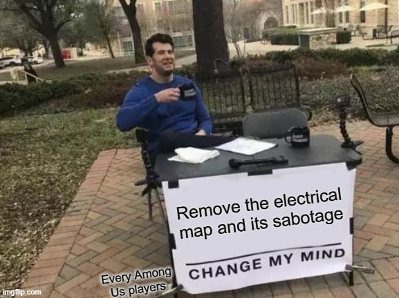 We all hate electrical, don't we? |  Remove the electrical map and its sabotage; Every Among Us players | image tagged in memes,change my mind,electrical | made w/ Imgflip meme maker