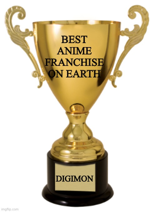 Trophy |  BEST ANIME FRANCHISE ON EARTH; DIGIMON | image tagged in trophy | made w/ Imgflip meme maker