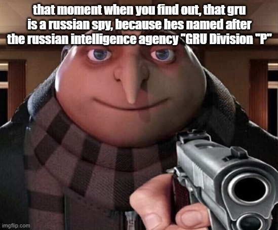 GRU IS A RUSSIAN SPY |  that moment when you find out, that gru is a russian spy, because hes named after the russian intelligence agency ''GRU Division ''P'' | image tagged in gru gun | made w/ Imgflip meme maker