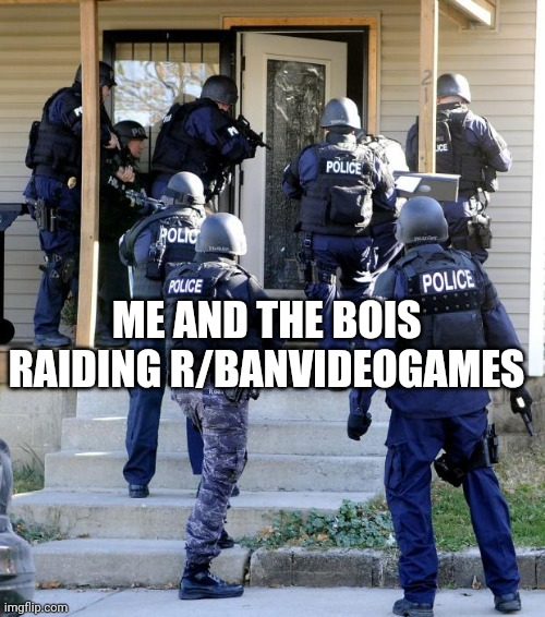 Raid r/Banvideogames at june 27 2021 |  ME AND THE BOIS RAIDING R/BANVIDEOGAMES | image tagged in police raid | made w/ Imgflip meme maker