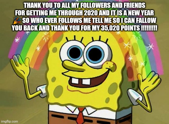 Happy new year? |  THANK YOU TO ALL MY FOLLOWERS AND FRIENDS FOR GETTING ME THROUGH 2020 AND IT IS A NEW YEAR 🎉 SO WHO EVER FOLLOWS ME TELL ME SO I CAN FALLOW YOU BACK AND THANK YOU FOR MY 35,020 POINTS !!!!!!!!! | image tagged in memes,imagination spongebob | made w/ Imgflip meme maker