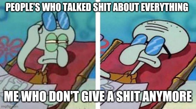 Don't care |  PEOPLE'S WHO TALKED SHIT ABOUT EVERYTHING; ME WHO DON'T GIVE A SHIT ANYMORE | image tagged in squidward don't care | made w/ Imgflip meme maker