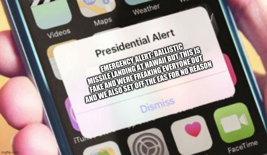 hawaii ballistic missile be like: |  EMERGENCY ALERT: BALLISTIC MISSILE LANDING AT HAWAII BUT THIS IS FAKE AND WERE FREAKING EVERYONE OUT AND WE ALSO SET OFF THE EAS FOR NO REASON | image tagged in memes,presidential alert | made w/ Imgflip meme maker