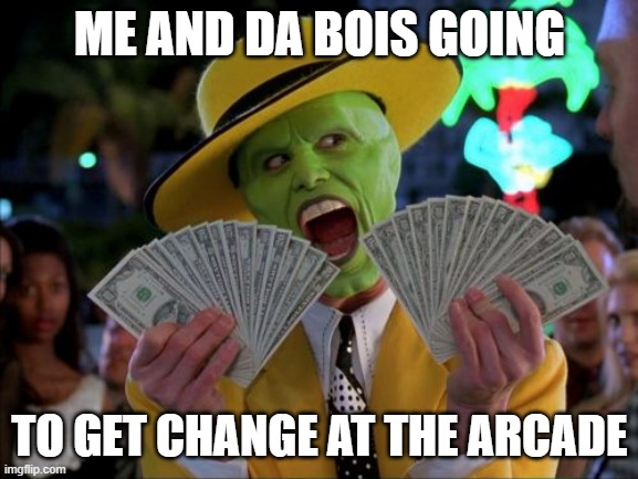 Me and da bois |  ME AND DA BOIS GOING; TO GET CHANGE AT THE ARCADE | image tagged in memes,money money,me and the boys,me and da bois | made w/ Imgflip meme maker
