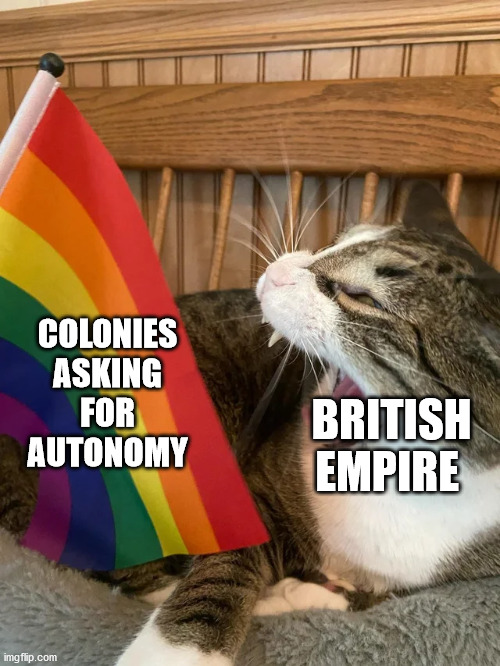 EMpire |  COLONIES ASKING FOR AUTONOMY; BRITISH EMPIRE | image tagged in colonialism,uk | made w/ Imgflip meme maker