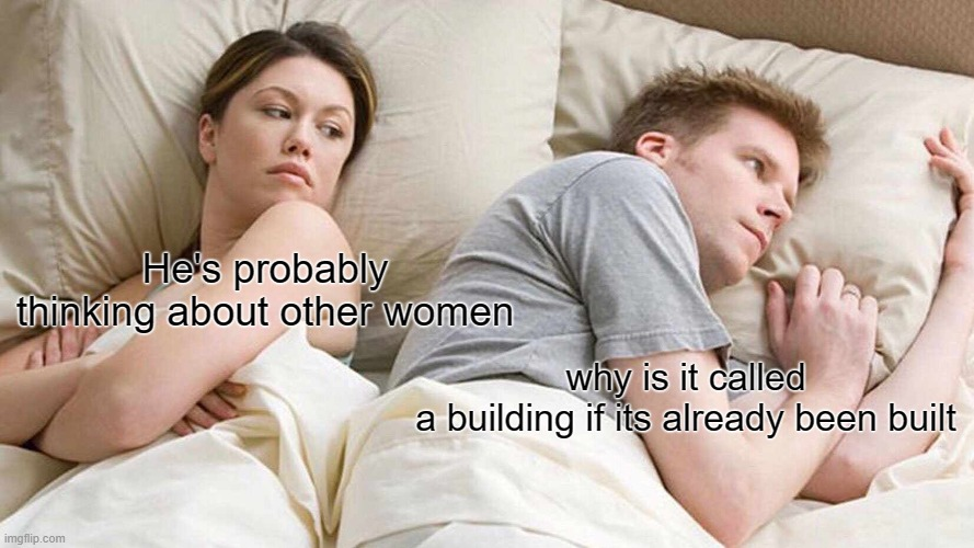 I Bet He's Thinking About Other Women Meme |  why is it called a building if its already been built; He's probably thinking about other women | image tagged in memes,i bet he's thinking about other women | made w/ Imgflip meme maker