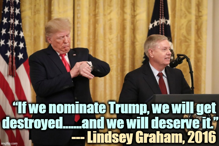 "Funny thing about that |  ""If we nominate Trump, we will get  destroyed…….and we will deserve it.""; --- Lindsey Graham, 2016 
