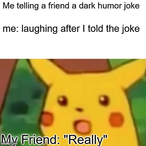 "Surprised Pikachu |  Me telling a friend a dark humor joke; me: laughing after I told the joke; My Friend: ""Really"" 