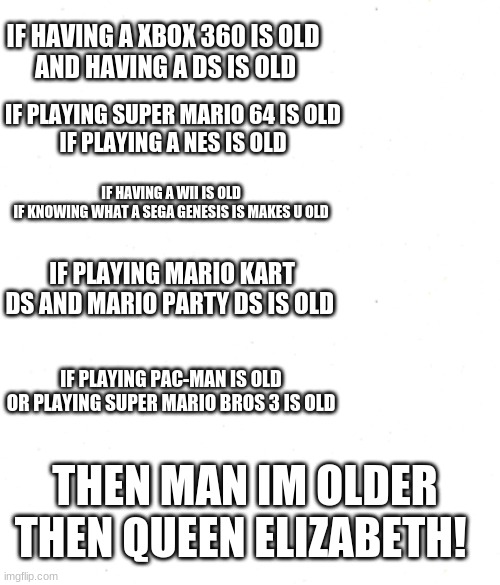if this makes u old |  IF HAVING A XBOX 360 IS OLD  AND HAVING A DS IS OLD; IF PLAYING SUPER MARIO 64 IS OLD IF PLAYING A NES IS OLD; IF HAVING A WII IS OLD  IF KNOWING WHAT A SEGA GENESIS IS MAKES U OLD; IF PLAYING MARIO KART DS AND MARIO PARTY DS IS OLD; IF PLAYING PAC-MAN IS OLD OR PLAYING SUPER MARIO BROS 3 IS OLD; THEN MAN IM OLDER THEN QUEEN ELIZABETH! | image tagged in old | made w/ Imgflip meme maker