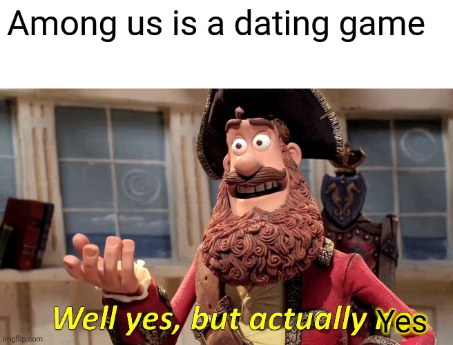 Well yes but actully yes |  Among us is a dating game; Yes | image tagged in memes,well yes but actually no | made w/ Imgflip meme maker