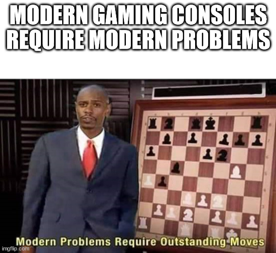 Modern Problems Require Outstanding Moves | MODERN GAMING CONSOLES REQUIRE MODERN PROBLEMS | image tagged in modern problems require outstanding moves | made w/ Imgflip meme maker