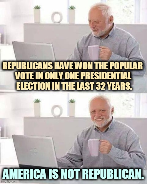 Gerrymandering, voter suppression and the Electoral College. |  REPUBLICANS HAVE WON THE POPULAR  VOTE IN ONLY ONE PRESIDENTIAL  ELECTION IN THE LAST 32 YEARS. AMERICA IS NOT REPUBLICAN. | image tagged in memes,hide the pain harold,gop,republicans,hatred | made w/ Imgflip meme maker