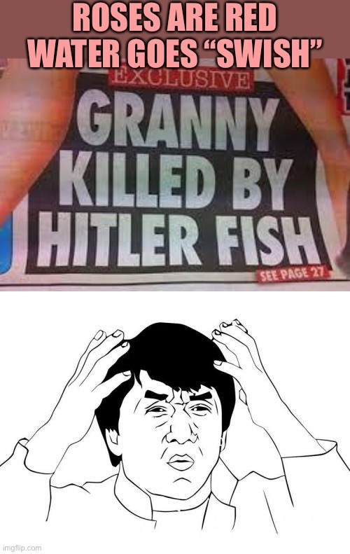 "Hitler fish killed someone? |  ROSES ARE RED WATER GOES ""SWISH"" 