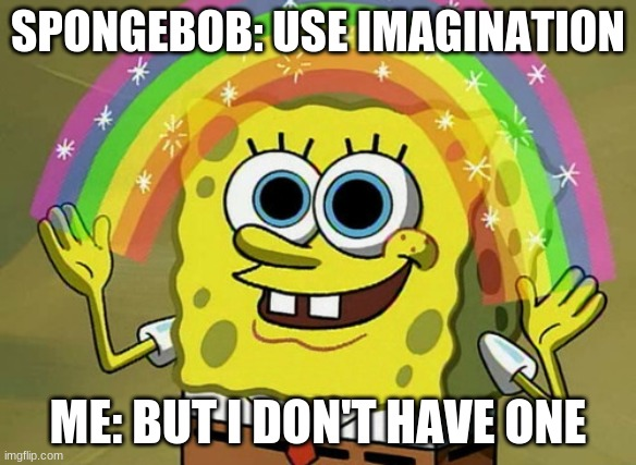 Me for real |  SPONGEBOB: USE IMAGINATION; ME: BUT I DON'T HAVE ONE | image tagged in memes,imagination spongebob | made w/ Imgflip meme maker