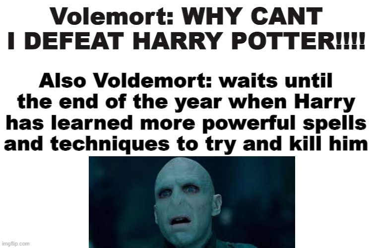 Volemort: WHY CANT I DEFEAT HARRY POTTER!!!! Also Voldemort: waits until the end of the year when Harry has learned more powerful spells and techniques to try and kill him | image tagged in memes,harry potter,voldemort | made w/ Imgflip meme maker