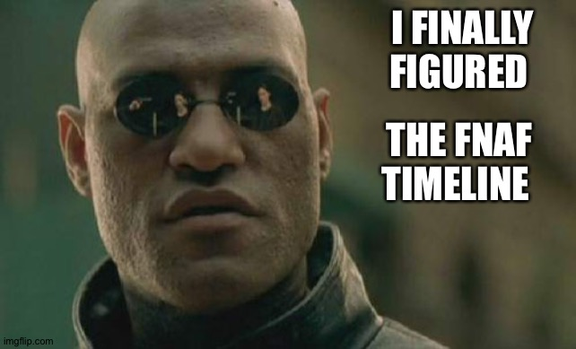 I finally figured it out! |  I FINALLY FIGURED; THE FNAF TIMELINE | image tagged in memes,matrix morpheus,fnaf,timeline | made w/ Imgflip meme maker
