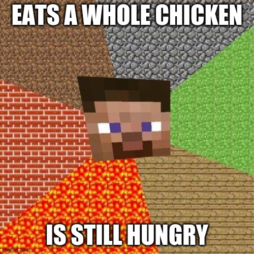 Minecraft Steve |  EATS A WHOLE CHICKEN; IS STILL HUNGRY | image tagged in minecraft steve | made w/ Imgflip meme maker