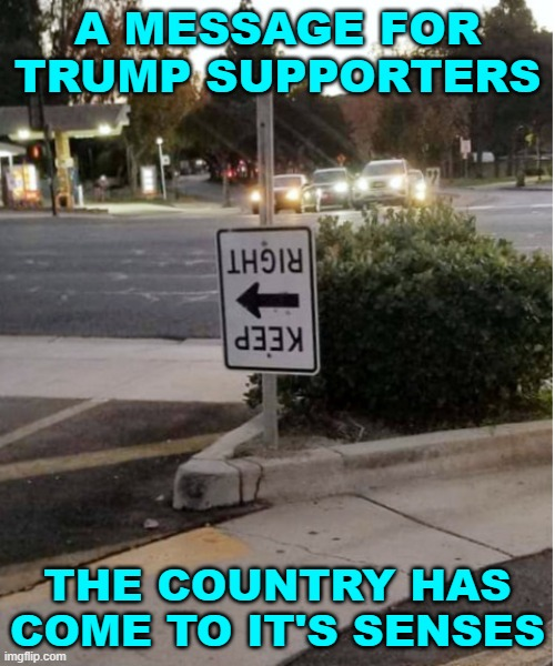 The nightmare is over |  A MESSAGE FOR TRUMP SUPPORTERS; THE COUNTRY HAS COME TO IT'S SENSES | image tagged in keep right turned left road sign,2020 elections,justice,donald trump you're fired | made w/ Imgflip meme maker