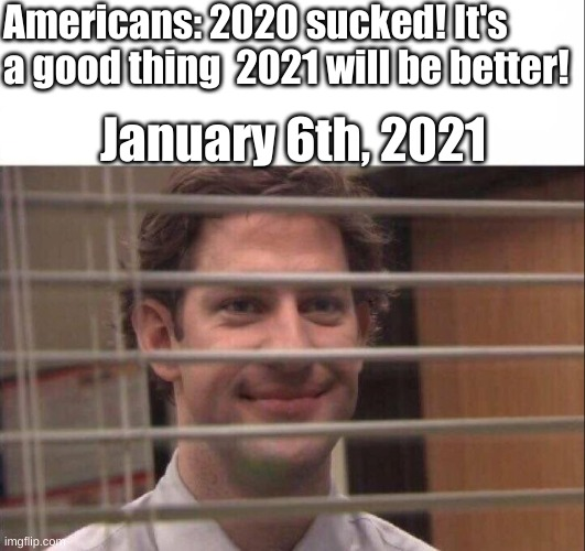 Starting off 2021 strong! |  Americans: 2020 sucked! It's a good thing  2021 will be better! January 6th, 2021 | image tagged in jim halpert,2020 elections,we're all doomed,american politics,this is america,america please | made w/ Imgflip meme maker