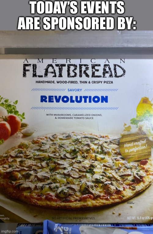 This pizza is certainly a revolution on good pizza... |  TODAY'S EVENTS ARE SPONSORED BY: | image tagged in memes,funny,revolution,pizza,america | made w/ Imgflip meme maker