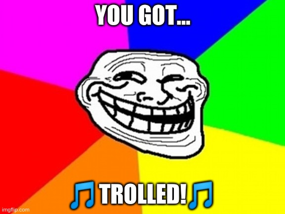 4 my group |  YOU GOT... 🎵TROLLED!🎵 | image tagged in memes,troll face colored | made w/ Imgflip meme maker