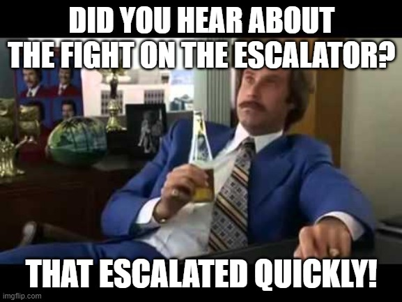 Well That Escalated Quickly |  DID YOU HEAR ABOUT THE FIGHT ON THE ESCALATOR? THAT ESCALATED QUICKLY! | image tagged in memes,well that escalated quickly | made w/ Imgflip meme maker