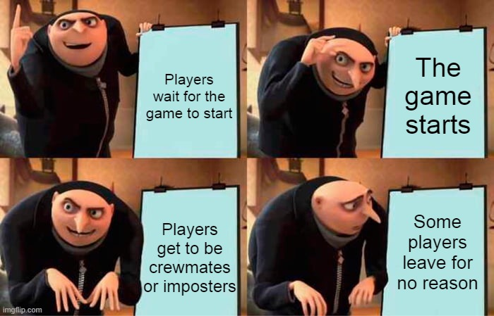 Those players in Among Us |  The game starts; Players wait for the game to start; Some players leave for no reason; Players get to be crewmates or imposters | image tagged in memes,gru's plan,among us,among us memes,game | made w/ Imgflip meme maker