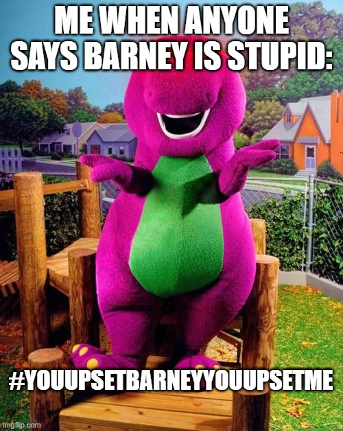 Barney the Dinosaur  |  ME WHEN ANYONE SAYS BARNEY IS STUPID:; #YOUUPSETBARNEYYOUUPSETME | image tagged in barney the dinosaur | made w/ Imgflip meme maker