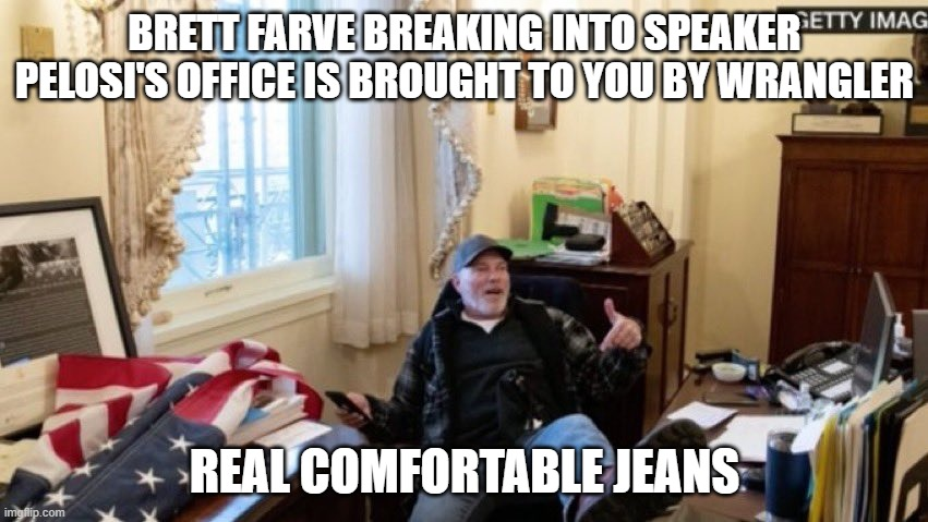 BRETT FARVE BREAKING INTO SPEAKER PELOSI'S OFFICE IS BROUGHT TO YOU BY WRANGLER; REAL COMFORTABLE JEANS | image tagged in brett farve,nancy pelosi | made w/ Imgflip meme maker