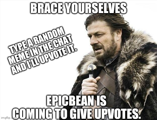epicbean is coming oh noooo. |  BRACE YOURSELVES; TYPE A RANDOM MEME IN THE CHAT AND I'LL UPVOTE IT. EPICBEAN IS COMING TO GIVE UPVOTES. | image tagged in memes,brace yourselves x is coming | made w/ Imgflip meme maker