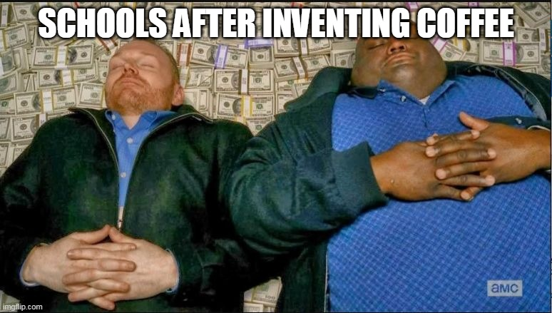 Anyone Else Agrees? |  SCHOOLS AFTER INVENTING COFFEE | image tagged in breaking bad money nap,schools,coffee,sleep,students | made w/ Imgflip meme maker