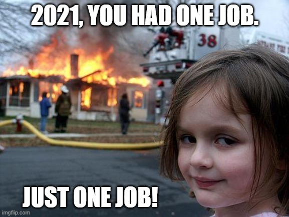 2021, You had one job. |  2021, YOU HAD ONE JOB. JUST ONE JOB! | image tagged in memes,disaster girl,2021,dumpster fire,trump | made w/ Imgflip meme maker