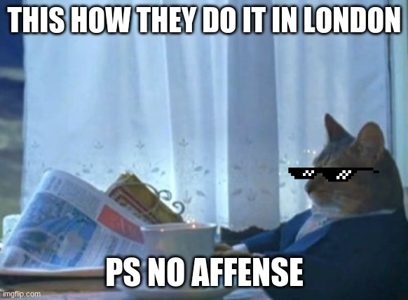 I Should Buy A Boat Cat |  THIS HOW THEY DO IT IN LONDON; PS NO AFFENSE | image tagged in memes,i should buy a boat cat | made w/ Imgflip meme maker
