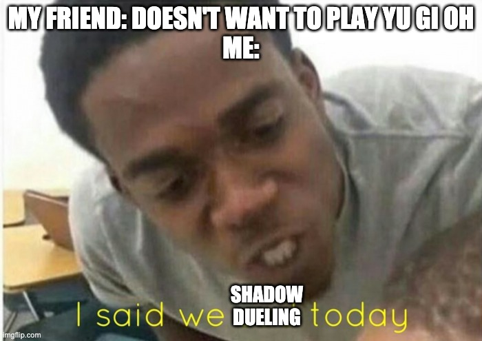 i said we ____ today |  MY FRIEND: DOESN'T WANT TO PLAY YU GI OH ME:; SHADOW DUELING | image tagged in i said we ____ today | made w/ Imgflip meme maker
