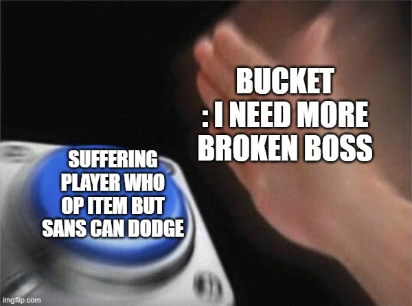 UNDERTALE DUNGEONS BROKEN BOSS |  BUCKET : I NEED MORE BROKEN BOSS; SUFFERING PLAYER WHO OP ITEM BUT SANS CAN DODGE | image tagged in memes | made w/ Imgflip meme maker