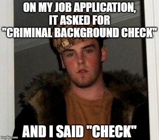 "Douchebag |  ON MY JOB APPLICATION, IT ASKED FOR ""CRIMINAL BACKGROUND CHECK""; AND I SAID ""CHECK"" 