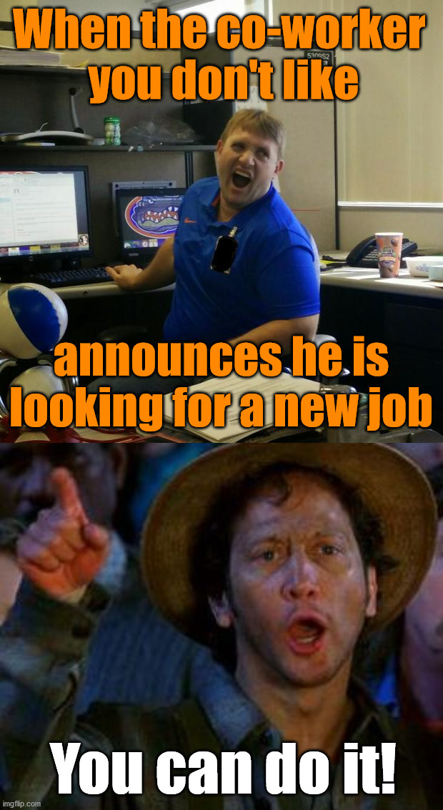When the co-worker  you don't like; announces he is looking for a new job; You can do it! | image tagged in coworkerjeff,you can do it | made w/ Imgflip meme maker