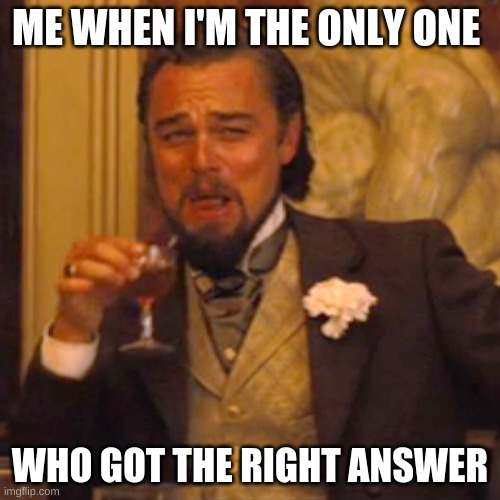Laughing Leo Meme |  ME WHEN I'M THE ONLY ONE; WHO GOT THE RIGHT ANSWER | image tagged in memes,laughing leo | made w/ Imgflip meme maker