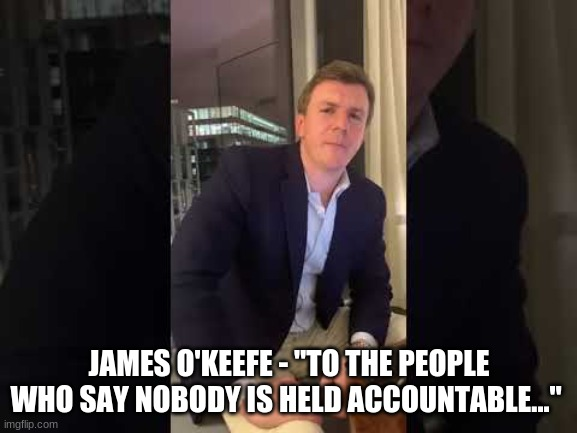 "JAMES O'KEEFE - ""TO THE PEOPLE WHO SAY NOBODY IS HELD ACCOUNTABLE..."" 