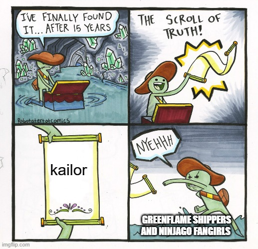 The Scroll Of Truth Meme |  kailor; GREENFLAME SHIPPERS AND NINJAGO FANGIRLS | image tagged in memes,the scroll of truth | made w/ Imgflip meme maker