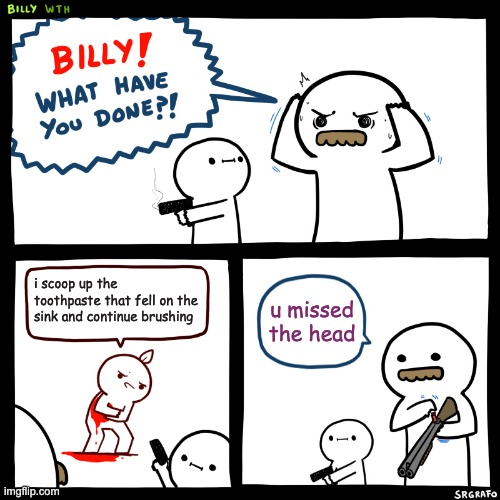 Billy, What Have You Done |  i scoop up the toothpaste that fell on the sink and continue brushing; u missed the head | image tagged in billy what have you done | made w/ Imgflip meme maker