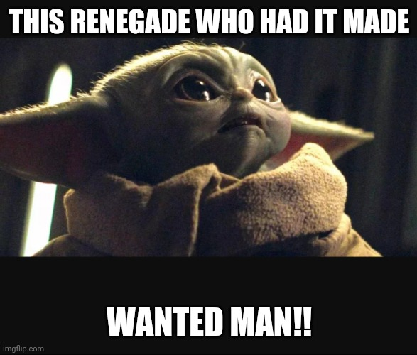 THIS RENEGADE WHO HAD IT MADE; WANTED MAN!! | image tagged in funny memes | made w/ Imgflip meme maker